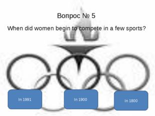 Вопрос № 5 When did women begin to compete in a few sports? In 1900 In 1991 I