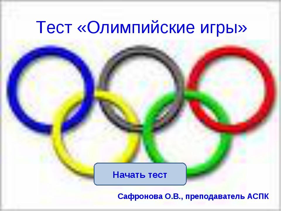 Начать тест Тест «Олимпийские игры» Сафронова О.В., преподаватель АСПК