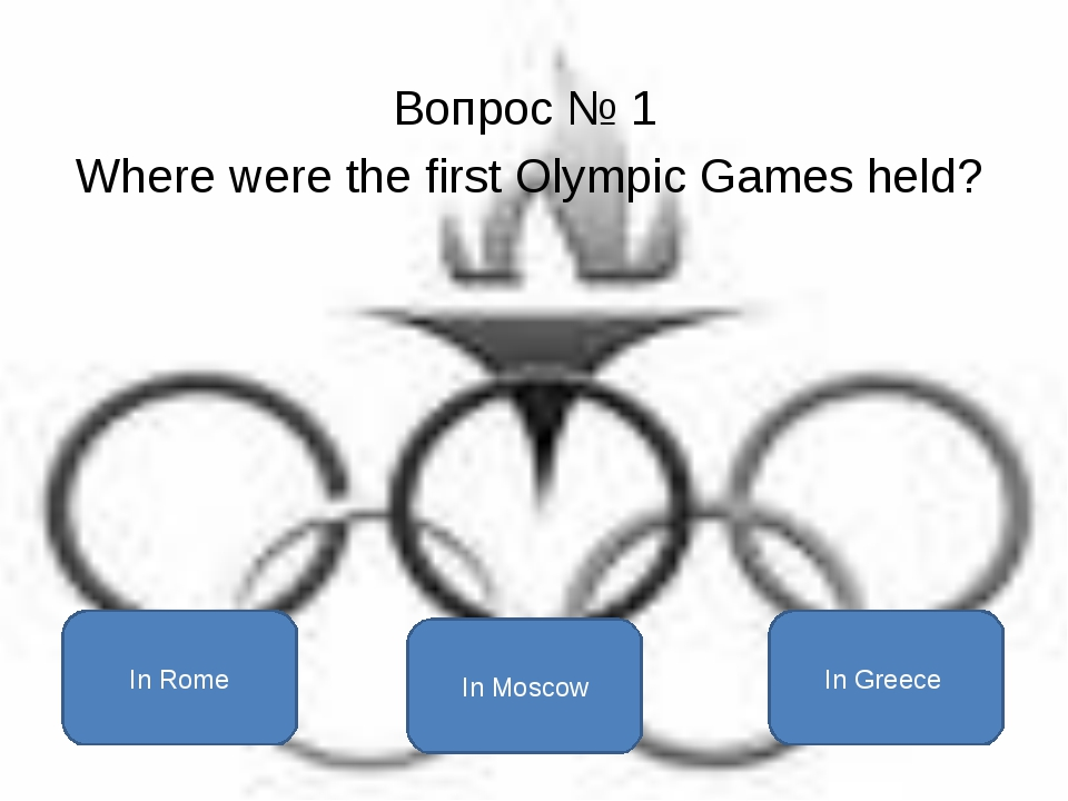 Вопрос № 1 Where were the first Olympic Games held? In Greece In Rome In Moscow