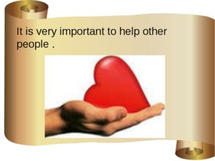 It is very important to help other people .