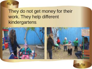 They do not get money for their work. They help different kindergartens.