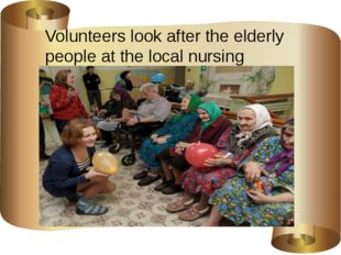 Volunteers look after the elderly people at the local nursing home.