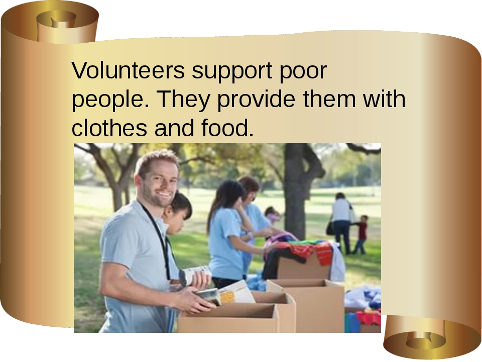 Volunteers support poor people. They provide them with clothes and food.