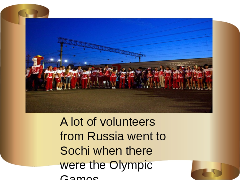 A lot of volunteers from Russia went to Sochi when there were the Olympic Ga...