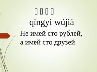 情义无价 qíngyì wújià Не имей сто рублей, а имей сто друзей