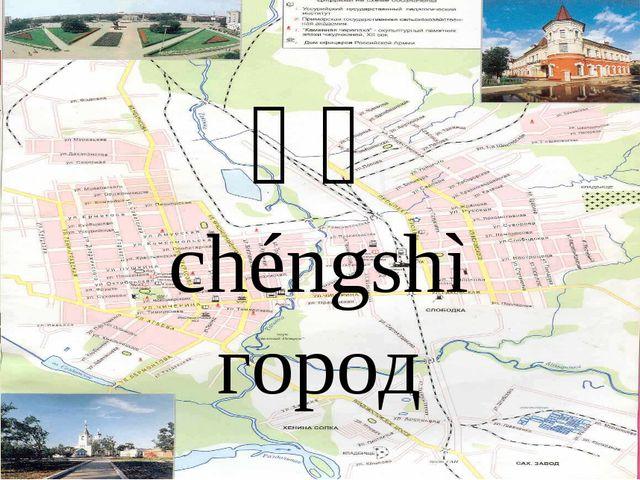 城市 chéngshì город