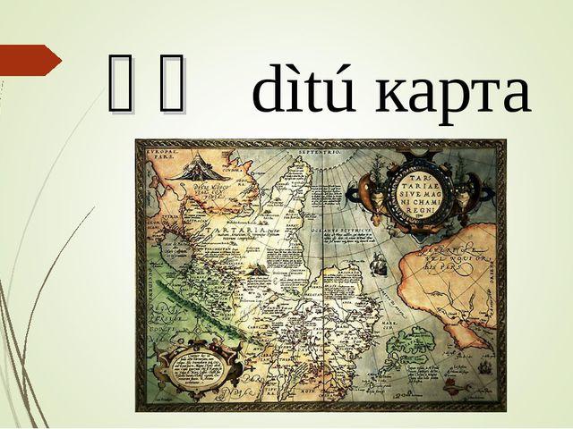 地图 dìtú карта