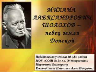 МИХАИЛ АЛЕКСАНДРОВИЧ ШОЛОХОВ – певец земли Донской Подготовила ученица 10 «А»