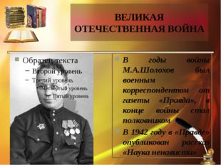 ВЕЛИКАЯ ОТЕЧЕСТВЕННАЯ ВОЙНА В годы войны М.А.Шолохов был военным корреспонден