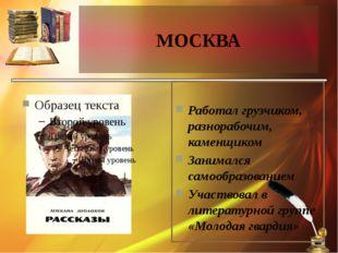МОСКВА Работал грузчиком, разнорабочим, каменщиком Занимался самообразованием