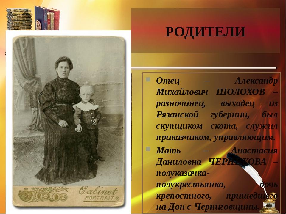 РОДИТЕЛИ Отец – Александр Михайлович ШОЛОХОВ – разночинец, выходец из Рязанск...