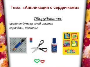 Тема: «Аппликация с сердечками» Оборудование: -цветная бумага, клей, ластик -