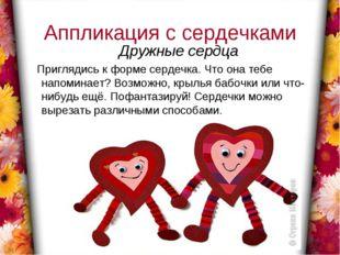 Аппликация с сердечками Дружные сердца Приглядись к форме сердечка. Что она т