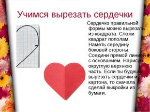 Учимся вырезать сердечки Сердечко правильной формы можно вырезать из квадрата