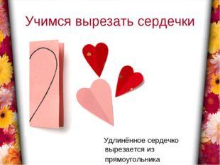 Учимся вырезать сердечки Удлинённое сердечко вырезается из прямоугольника