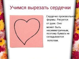 Учимся вырезать сердечки Сердечко произвольной формы. Рисуется от руки. Оно