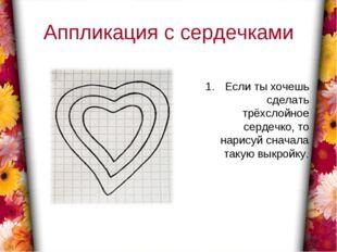 Аппликация с сердечками Если ты хочешь сделать трёхслойное сердечко, то нарис