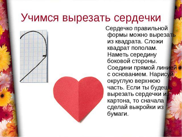 Учимся вырезать сердечки Сердечко правильной формы можно вырезать из квадрата...