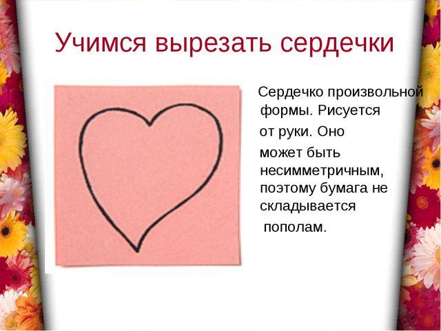 Учимся вырезать сердечки Сердечко произвольной формы. Рисуется от руки. Оно...