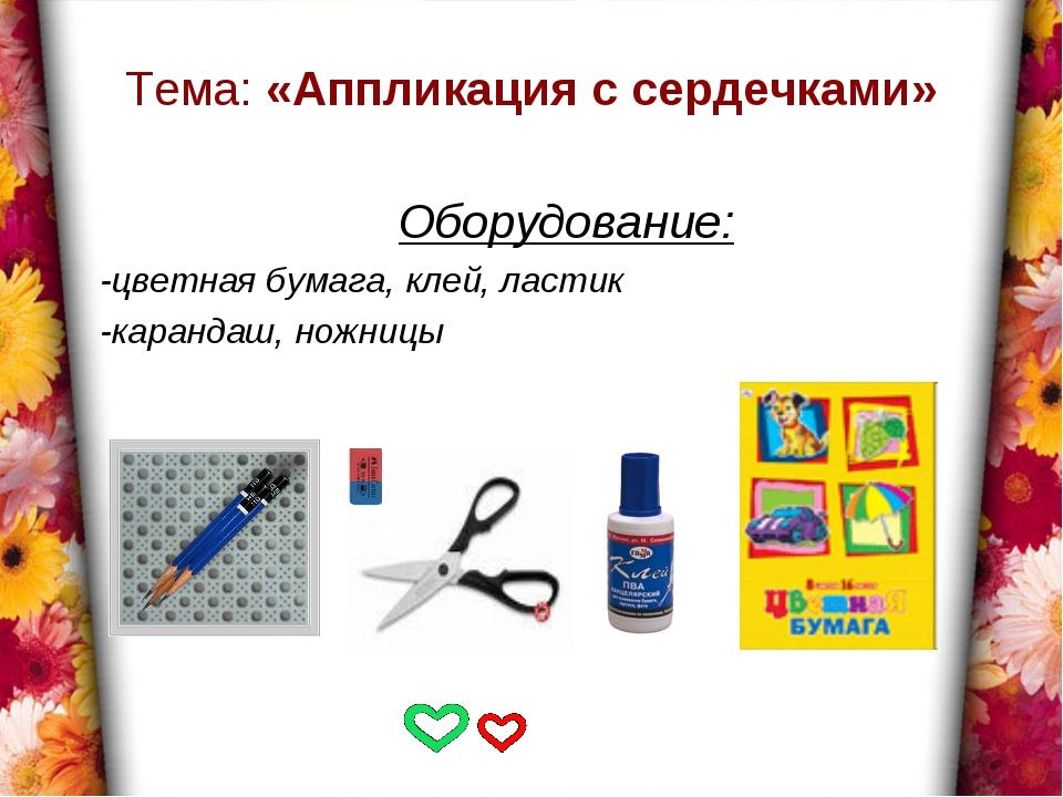 Тема: «Аппликация с сердечками» Оборудование: -цветная бумага, клей, ластик -...