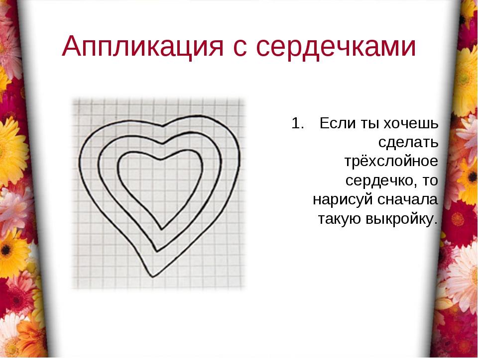 Аппликация с сердечками Если ты хочешь сделать трёхслойное сердечко, то нарис...
