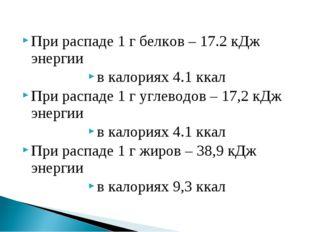 При распаде 1 г белков – 17.2 кДж энергии в калориях 4.1 ккал При распаде 1 г