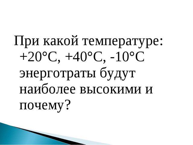 При какой температуре: +20°С, +40°С, -10°С энерготраты будут наиболее высоким...