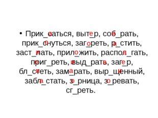Прик_саться, выт_р, соб_рать, прик_снуться, заг_реть, р_стить, заст_лать, при