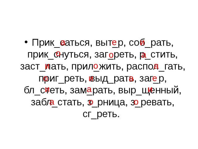 Прик_саться, выт_р, соб_рать, прик_снуться, заг_реть, р_стить, заст_лать, при...