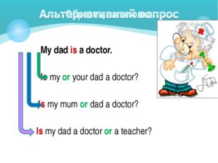 My dad is a doctor. Is my or your dad a doctor? Is my mum or dad a doctor? I