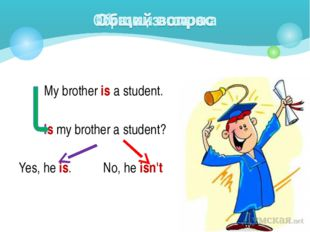 My brother is a student. Is my brother a student? Yes, he is. No, he isn't