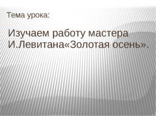 Тема урока: Изучаем работу мастера И.Левитана«Золотая осень».
