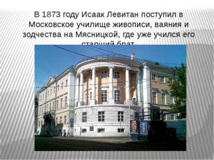 В 1873 году Исаак Левитан поступил в Московское училище живописи, ваяния и зо