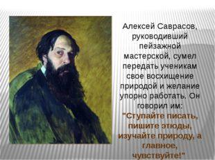 Алексей Саврасов, руководивший пейзажной мастерской, сумел передать ученикам