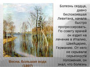 Весна. Большая вода (1897) Болезнь сердца, давно беспокоившая Левитана, начал
