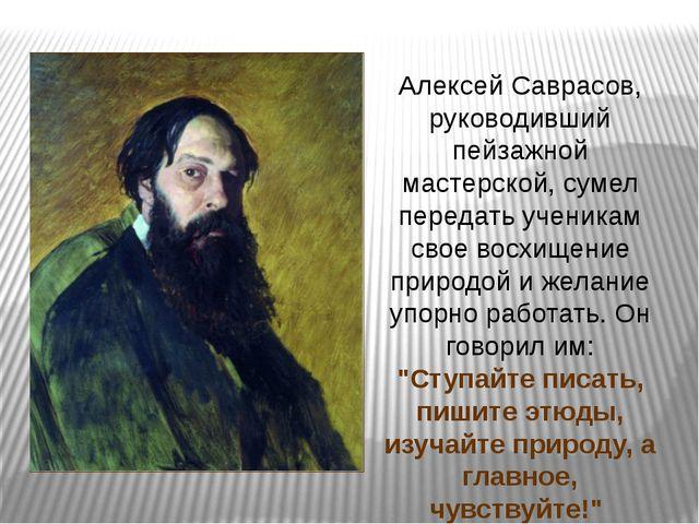 Алексей Саврасов, руководивший пейзажной мастерской, сумел передать ученикам...