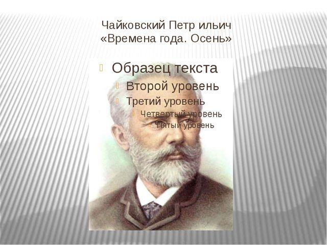 Чайковский Петр ильич «Времена года. Осень»