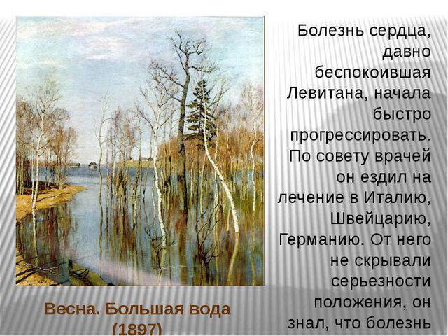 Весна. Большая вода (1897) Болезнь сердца, давно беспокоившая Левитана, начал...