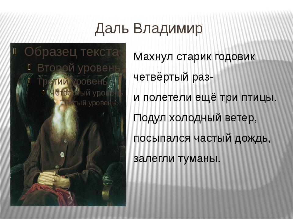 Даль Владимир Махнул старик годовик четвёртый раз- и полетели ещё три птицы....