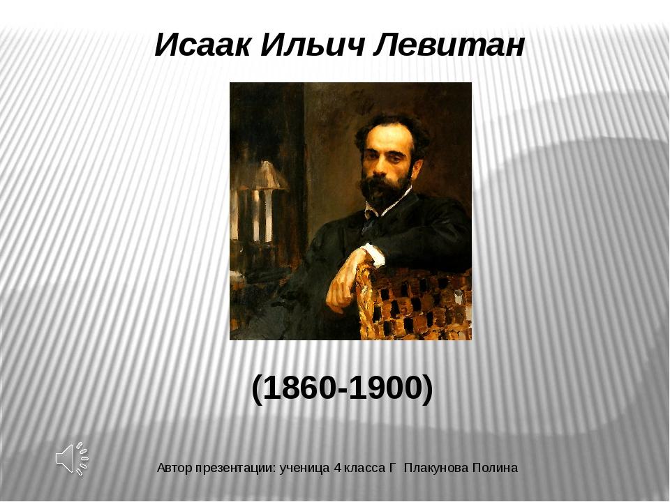 Исаак Ильич Левитан (1860-1900) Автор презентации: ученица 4 класса Г Плакуно...