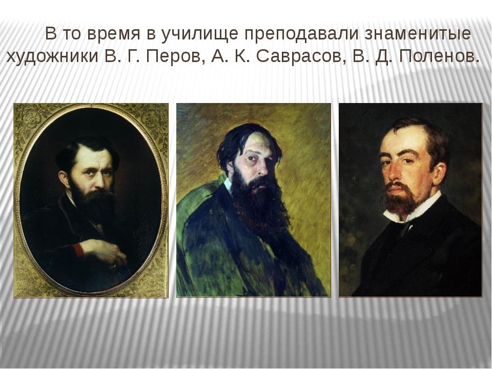В то время в училище преподавали знаменитые художники В. Г. Перов, А. К. Сав...