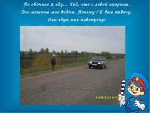 По обочине я иду… Той, что с левой стороны. Все машины мне видны. Почему ? Я