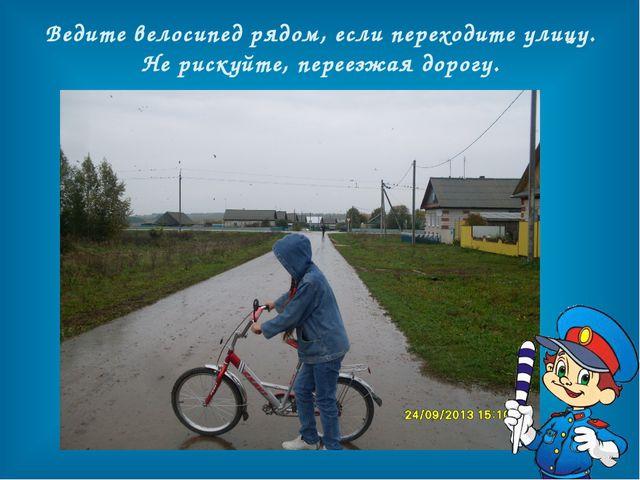 Ведите велосипед рядом, если переходите улицу. Не рискуйте, переезжая дорогу.