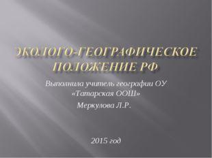 Выполнила учитель географии ОУ «Татарская ООШ» Меркулова Л.Р. 2015 год