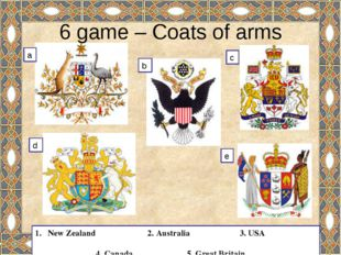 6 game – Coats of arms New Zealand 2. Australia 3. USA 4. Canada 5. Great Bri