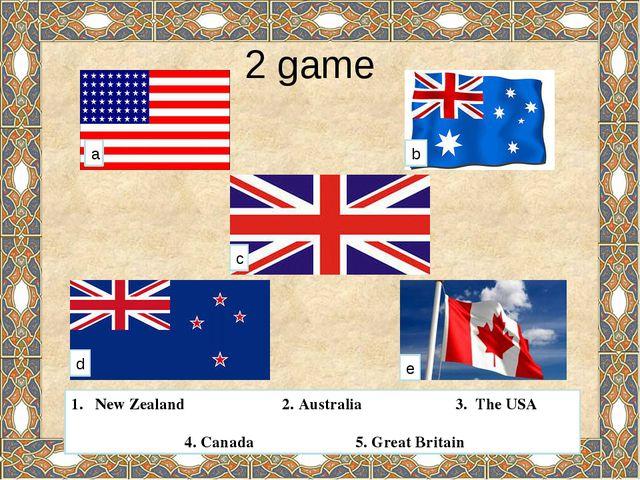 2 game a b c d e New Zealand 2. Australia 3. The USA 4. Canada 5. Great Brit...