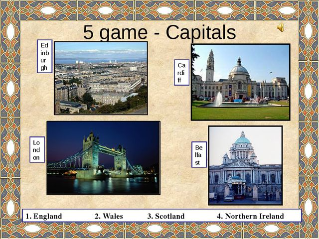 5 game - Capitals Edinburgh London Cardiff Belfast 1. England 2. Wales 3. Sco...