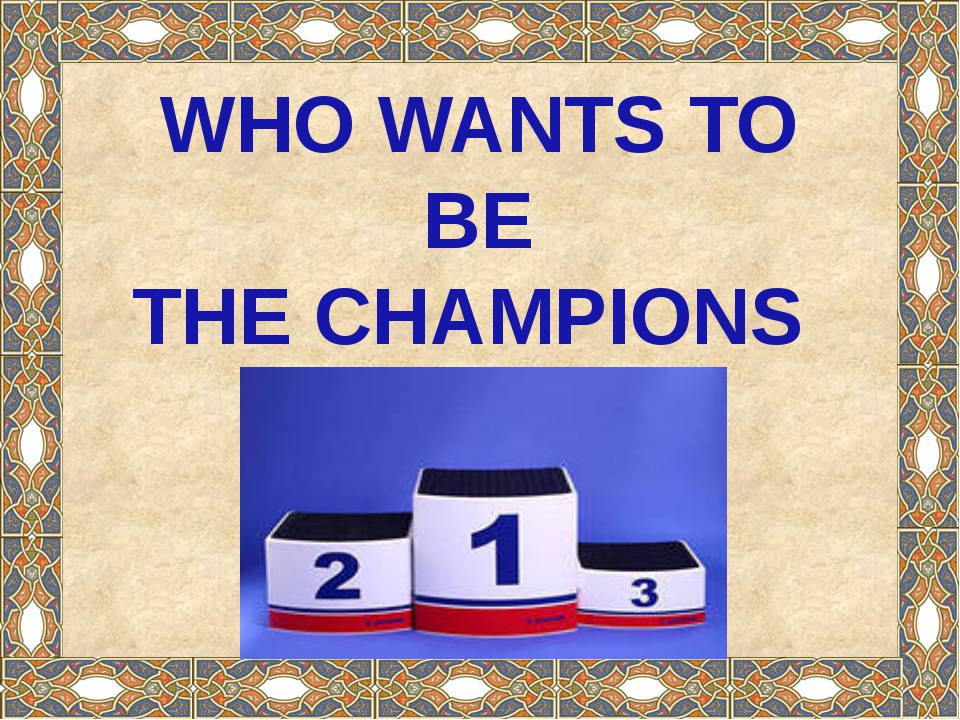 WHO WANTS TO BE THE CHAMPIONS