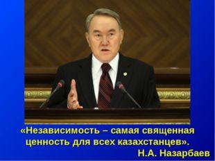 «Независимость – самая священная ценность для всех казахстанцев». Н.А. Назарб