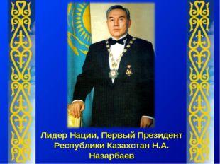 Лидер Нации, Первый Президент Республики Казахстан Н.А. Назарбаев